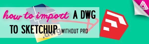 Featured Image_how to import a dwg to sketchup without pro