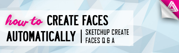 Featured Image_How to Automatically Create Faces Sketchup Q&A