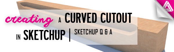 Featured image_ Creating a Curved Cutout in Sketchup